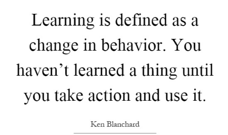 Learning is defined as a change in behavior.  You haven't learned a thing until you take action and use it.  Ken Blanchard